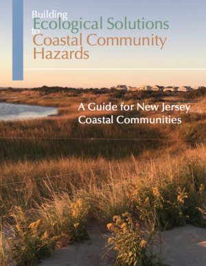 Building Ecological Solutions to Coastal Community Hazards – A Guide for New Jersey Coastal Communities