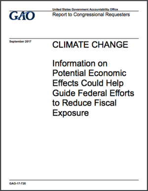 U.S. GAO report: Climate Change - Information on Potential Economic Effects Could Help Guide Federal Efforts to Reduce Fiscal Exposure (GAO-17-720)